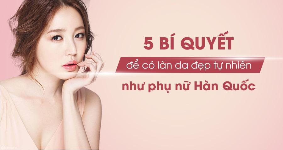 Mách nàng 5 bí quyết để có làn da đẹp tự nhiên như phụ nữ Hàn Quốc